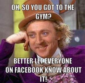 resized_creepy-willy-wonka-meme-generator-oh-so-you-got-to-the-gym-better-let-everyone-on-facebook-know-about-it-314922