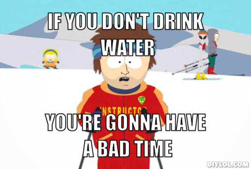 ski-instructor-meme-generator-if-you-don-t-drink-water-you-re-gonna-have-a-bad-time-d27420